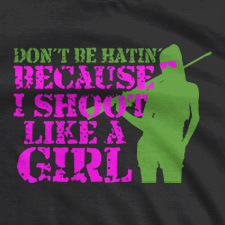 DON'T BE HATIN' BECAUSE I SHOOT LIKE A GIRL